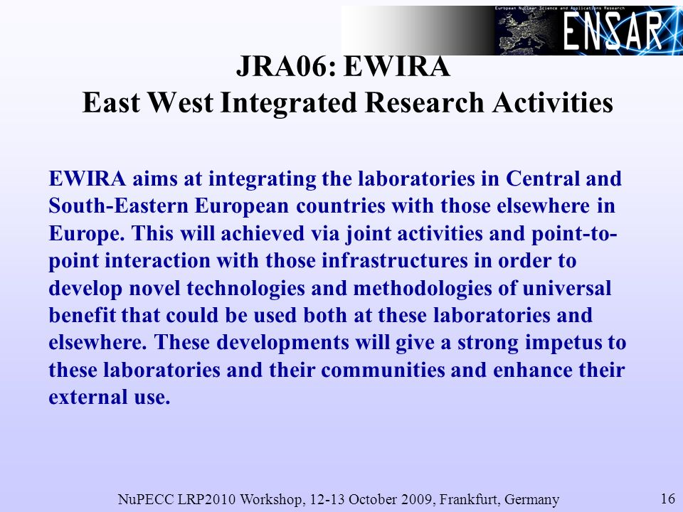 NuPECC LRP2010 Workshop, 12-13 October 2009, Frankfurt, Germany 16 JRA06: EWIRA East West Integrated Research Activities EWIRA aims at integrating the laboratories in Central and South-Eastern European countries with those elsewhere in Europe.