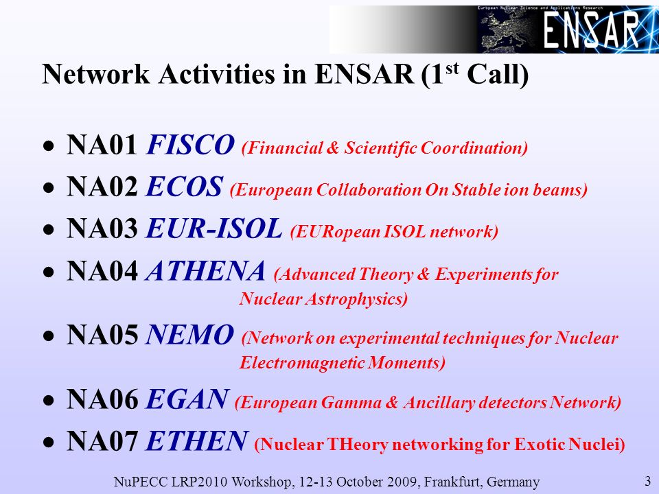 NuPECC LRP2010 Workshop, 12-13 October 2009, Frankfurt, Germany 3 Network Activities in ENSAR (1 st Call) NA01 FISCO (Financial & Scientific Coordination) NA02 ECOS (European Collaboration On Stable ion beams) NA03 EUR-ISOL (EURopean ISOL network) NA04 ATHENA (Advanced Theory & Experiments for Nuclear Astrophysics) NA05 NEMO (Network on experimental techniques for Nuclear Electromagnetic Moments) NA06 EGAN (European Gamma & Ancillary detectors Network) NA07 ETHEN (Nuclear THeory networking for Exotic Nuclei)