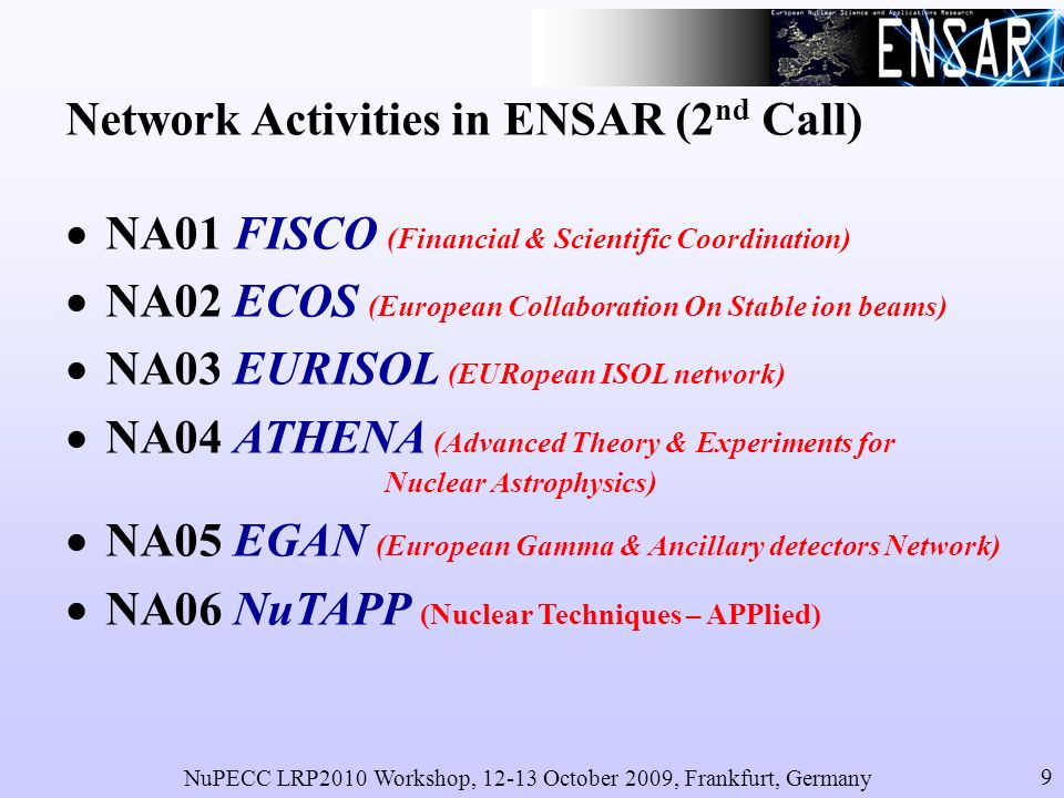 NuPECC LRP2010 Workshop, 12-13 October 2009, Frankfurt, Germany 9 Network Activities in ENSAR (2 nd Call) NA01 FISCO (Financial & Scientific Coordination) NA02 ECOS (European Collaboration On Stable ion beams) NA03 EURISOL (EURopean ISOL network) NA04 ATHENA (Advanced Theory & Experiments for Nuclear Astrophysics) NA05 EGAN (European Gamma & Ancillary detectors Network) NA06 NuTAPP (Nuclear Techniques – APPlied)