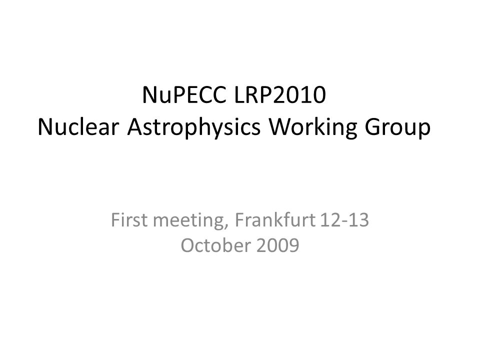 NuPECC LRP2010 Nuclear Astrophysics Working Group First meeting, Frankfurt 12-13 October 2009