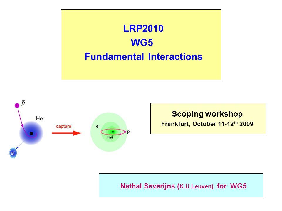 LRP2010 WG5 Fundamental Interactions Nathal Severijns ( K.U.Leuven) for WG5 Scoping workshop Frankfurt, October 11-12 th 2009