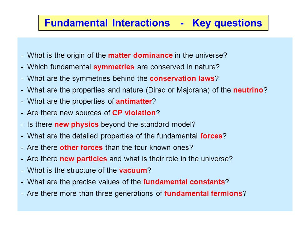Fundamental Interactions - Key questions - What is the origin of the matter dominance in the universe.