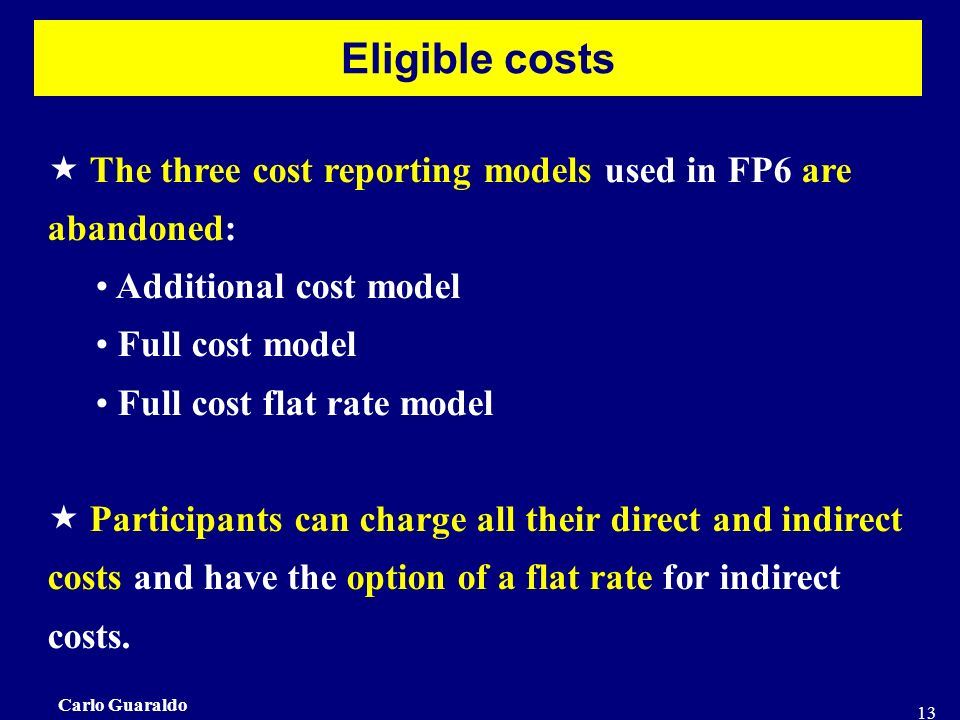 Carlo Guaraldo 13 Eligible costs The three cost reporting models used in FP6 are abandoned: Additional cost model Full cost model Full cost flat rate model Participants can charge all their direct and indirect costs and have the option of a flat rate for indirect costs.