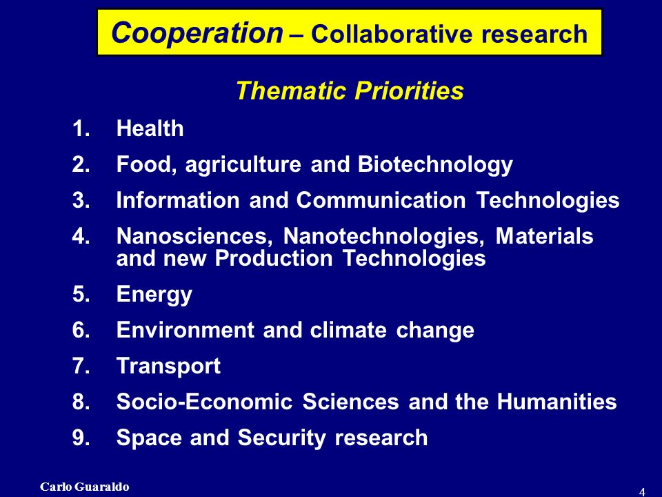 Carlo Guaraldo 4 Thematic Priorities 1.Health 2.Food, agriculture and Biotechnology 3.Information and Communication Technologies 4.Nanosciences, Nanotechnologies, Materials and new Production Technologies 5.Energy 6.Environment and climate change 7.Transport 8.Socio-Economic Sciences and the Humanities 9.Space and Security research Cooperation – Collaborative research