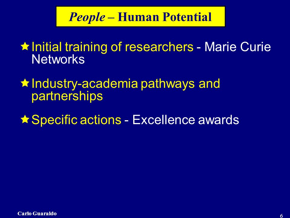 Carlo Guaraldo 6 People – Human Potential Initial training of researchers - Marie Curie Networks Industry-academia pathways and partnerships Specific actions - Excellence awards