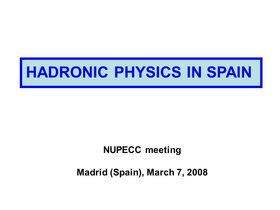 HADRONIC PHYSICS IN SPAIN NUPECC meeting Madrid (Spain), March 7, 2008