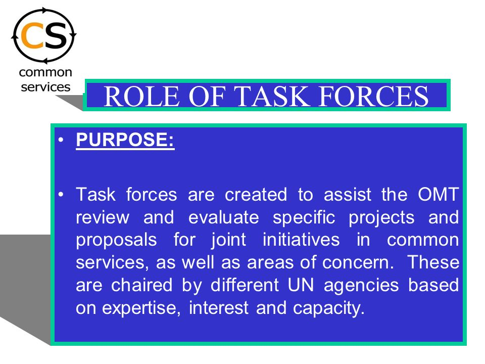 ROLE OF TASK FORCES PURPOSE: Task forces are created to assist the OMT review and evaluate specific projects and proposals for joint initiatives in common services, as well as areas of concern.
