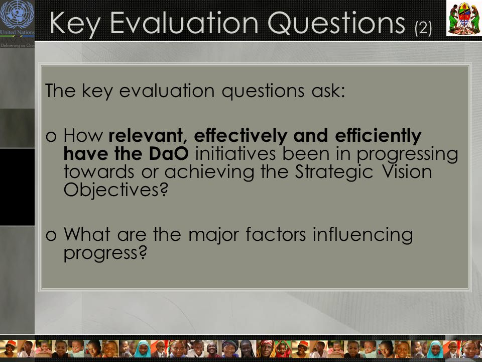 Key Evaluation Questions (2) The key evaluation questions ask: oHow relevant, effectively and efficiently have the DaO initiatives been in progressing