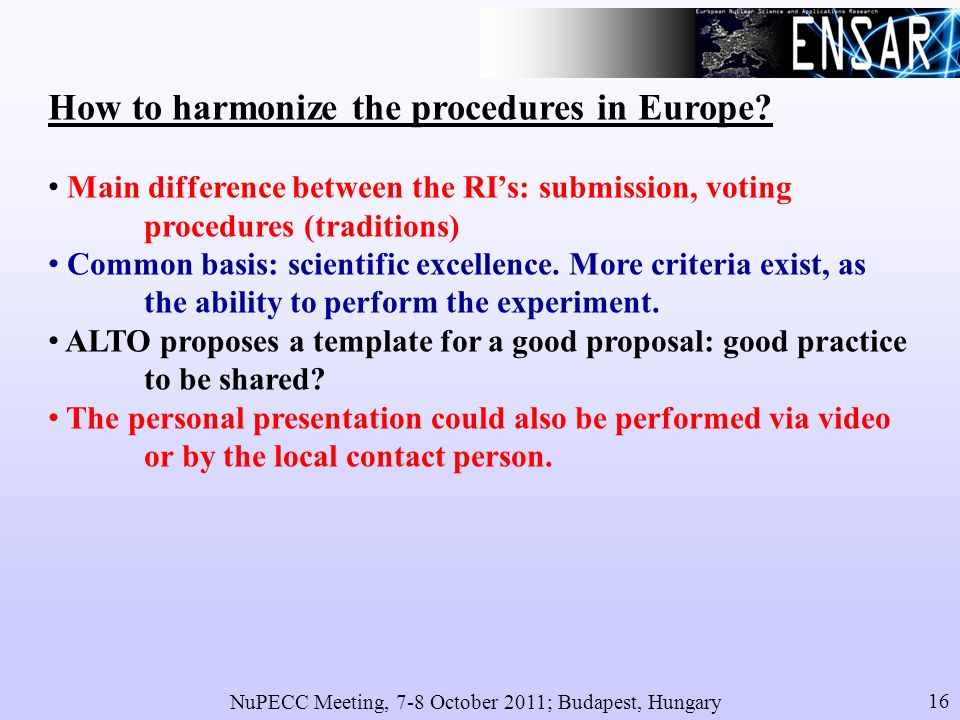 NuPECC Meeting, 7-8 October 2011; Budapest, Hungary 16 How to harmonize the procedures in Europe.