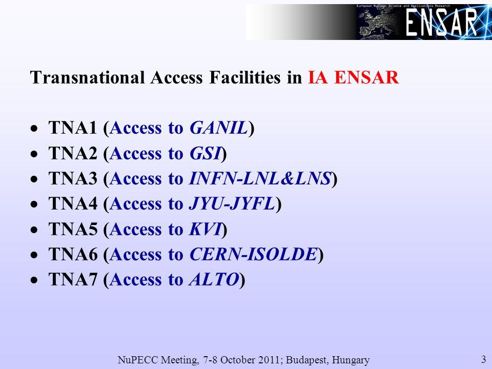 NuPECC Meeting, 7-8 October 2011; Budapest, Hungary 3 Transnational Access Facilities in IA ENSAR TNA1 (Access to GANIL) TNA2 (Access to GSI) TNA3 (Access to INFN-LNL&LNS) TNA4 (Access to JYU-JYFL) TNA5 (Access to KVI) TNA6 (Access to CERN-ISOLDE) TNA7 (Access to ALTO)