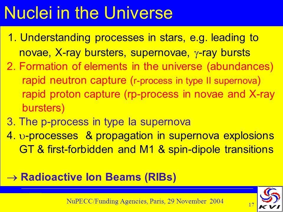 17 NuPECC/Funding Agencies, Paris, 29 November 2004 Nuclei in the Universe 1. Understanding processes in stars, e.g. leading to novae, X-ray bursters,