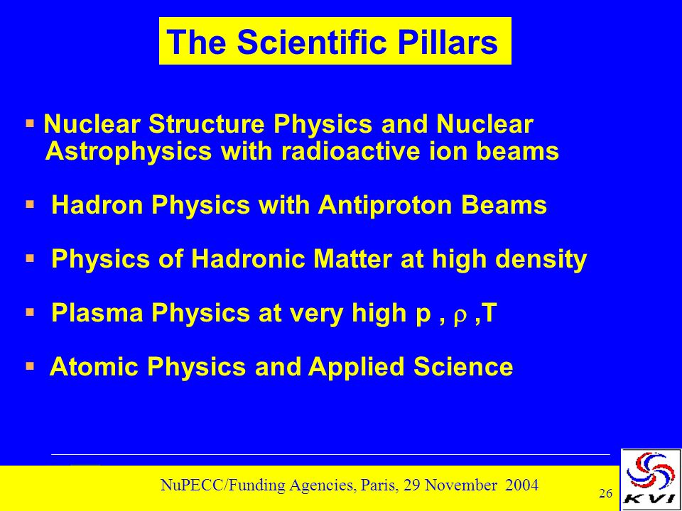 26 NuPECC/Funding Agencies, Paris, 29 November 2004 Nuclear Structure Physics and Nuclear Astrophysics with radioactive ion beams Hadron Physics with Antiproton Beams Physics of Hadronic Matter at high density Plasma Physics at very high p,,T Atomic Physics and Applied Science The Scientific Pillars