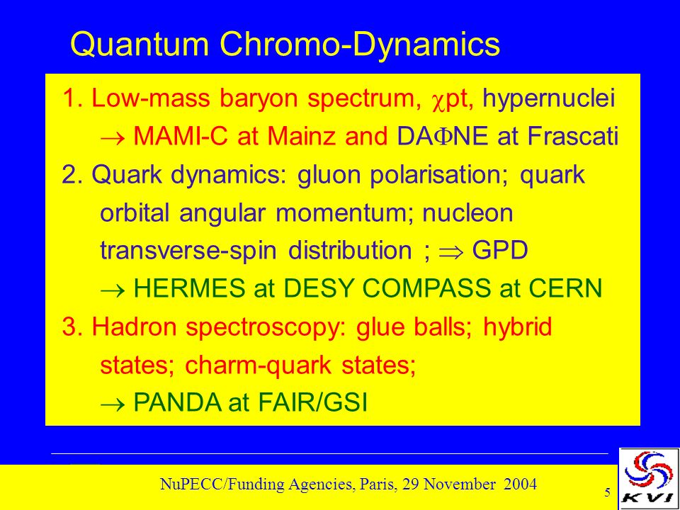 5 NuPECC/Funding Agencies, Paris, 29 November 2004 Quantum Chromo-Dynamics 1. Low-mass baryon spectrum, pt, hypernuclei MAMI-C at Mainz and DA NE at F