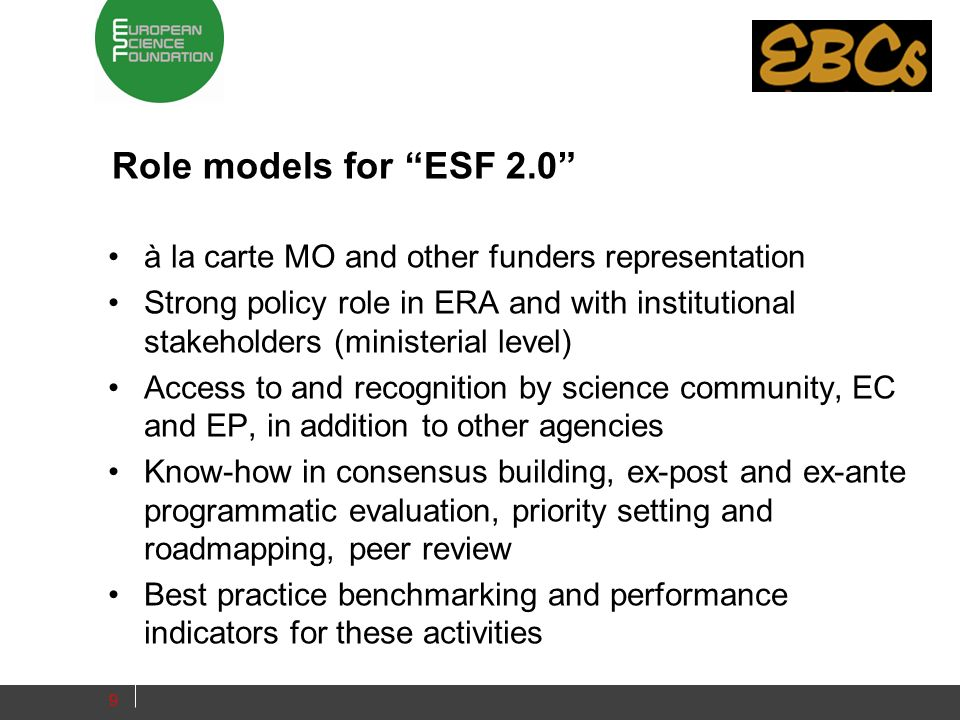 Role models for ESF 2.0 à la carte MO and other funders representation Strong policy role in ERA and with institutional stakeholders (ministerial level) Access to and recognition by science community, EC and EP, in addition to other agencies Know-how in consensus building, ex-post and ex-ante programmatic evaluation, priority setting and roadmapping, peer review Best practice benchmarking and performance indicators for these activities 9
