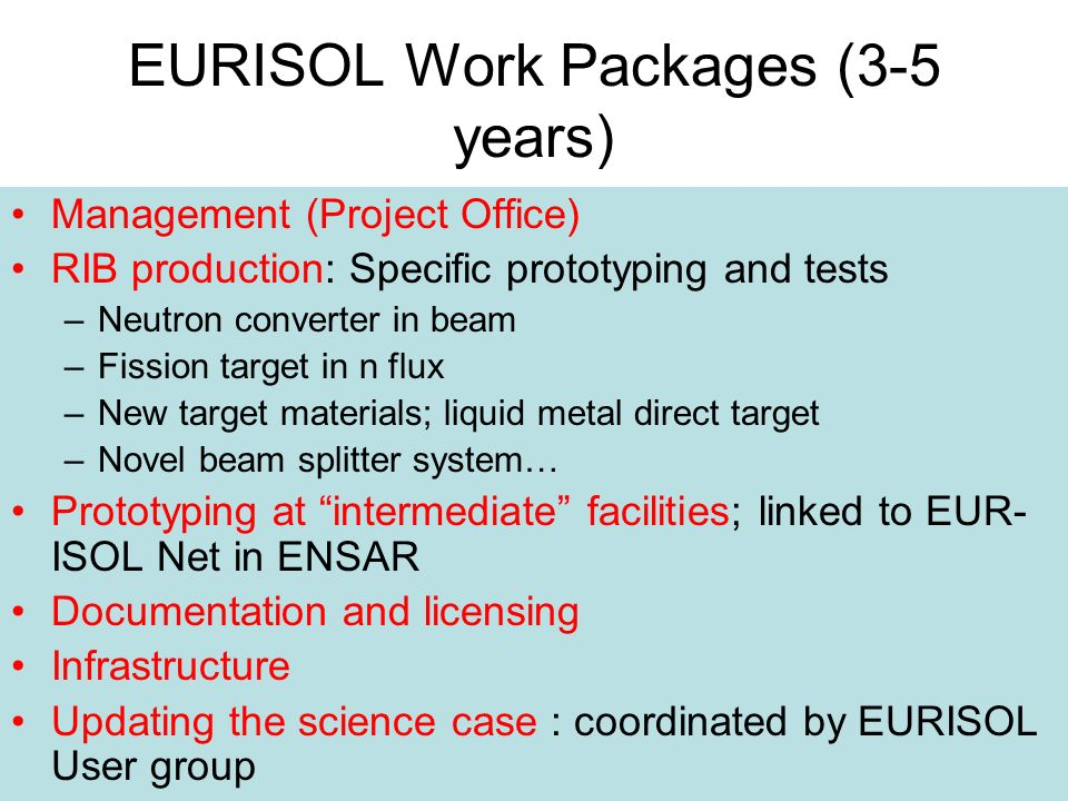 EURISOL Work Packages (3-5 years) Management (Project Office) RIB production: Specific prototyping and tests –Neutron converter in beam –Fission target in n flux –New target materials; liquid metal direct target –Novel beam splitter system… Prototyping at intermediate facilities; linked to EUR- ISOL Net in ENSAR Documentation and licensing Infrastructure Updating the science case : coordinated by EURISOL User group