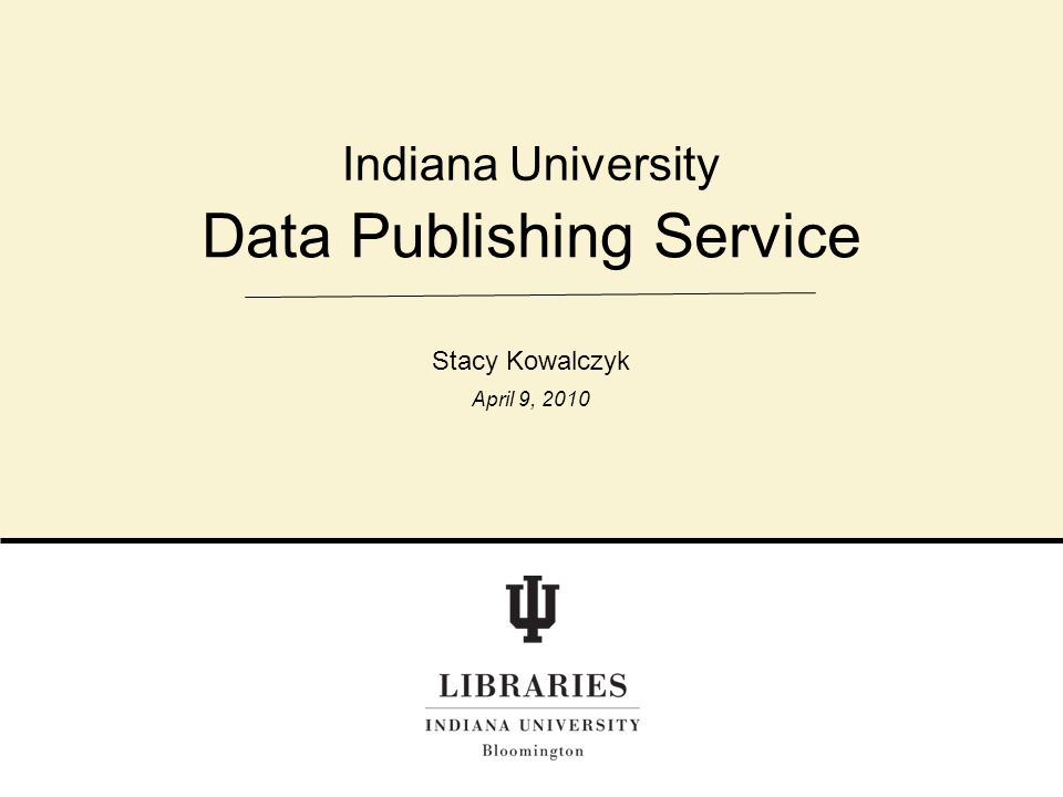 Data Publishing Service Indiana University Stacy Kowalczyk April 9, 2010