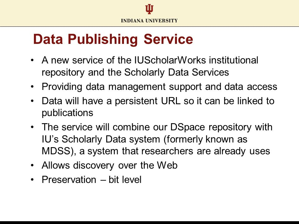 Data Publishing Service A new service of the IUScholarWorks institutional repository and the Scholarly Data Services Providing data management support and data access Data will have a persistent URL so it can be linked to publications The service will combine our DSpace repository with IUs Scholarly Data system (formerly known as MDSS), a system that researchers are already uses Allows discovery over the Web Preservation – bit level