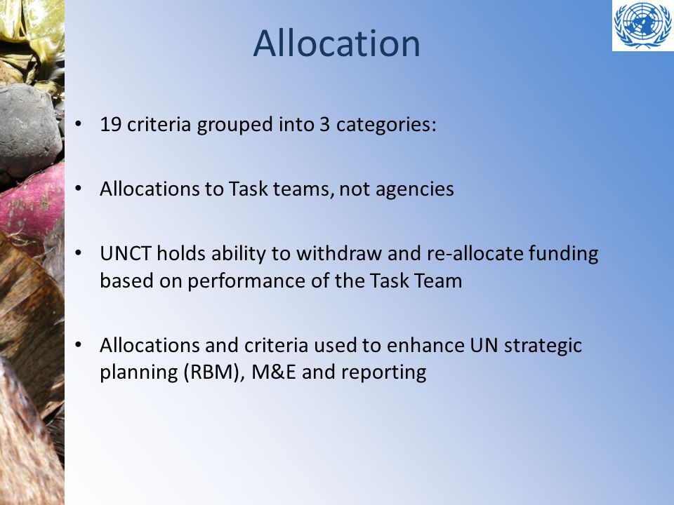 Allocation 19 criteria grouped into 3 categories: Allocations to Task teams, not agencies UNCT holds ability to withdraw and re-allocate funding based
