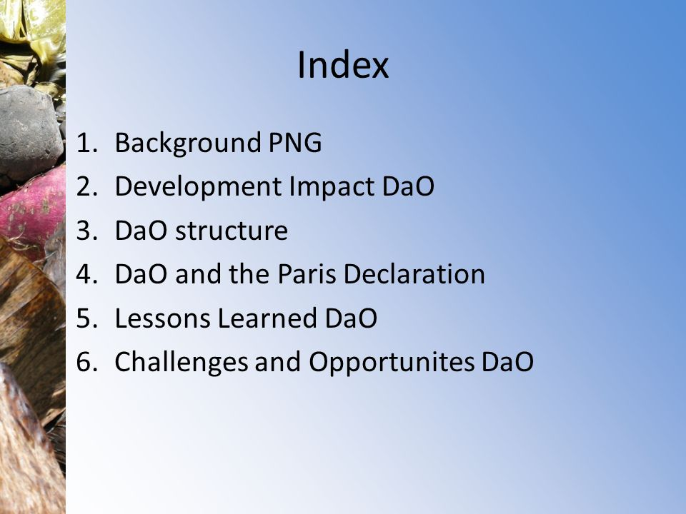 Index 1.Background PNG 2.Development Impact DaO 3.DaO structure 4.DaO and the Paris Declaration 5.Lessons Learned DaO 6.Challenges and Opportunites DaO