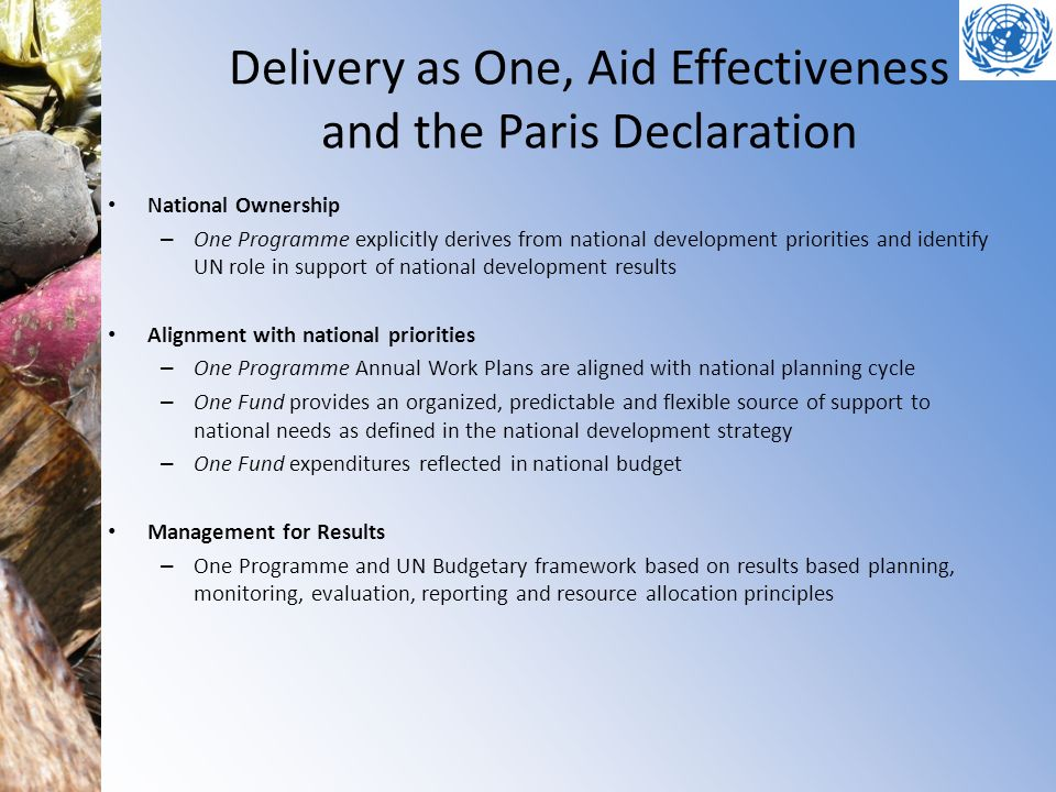 Delivery as One, Aid Effectiveness and the Paris Declaration National Ownership – One Programme explicitly derives from national development priorities and identify UN role in support of national development results Alignment with national priorities – One Programme Annual Work Plans are aligned with national planning cycle – One Fund provides an organized, predictable and flexible source of support to national needs as defined in the national development strategy – One Fund expenditures reflected in national budget Management for Results – One Programme and UN Budgetary framework based on results based planning, monitoring, evaluation, reporting and resource allocation principles