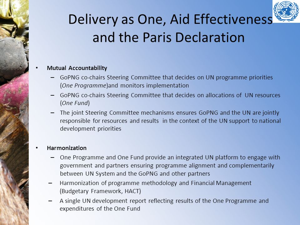 Delivery as One, Aid Effectiveness and the Paris Declaration Mutual Accountability – GoPNG co-chairs Steering Committee that decides on UN programme priorities (One Programme)and monitors implementation – GoPNG co-chairs Steering Committee that decides on allocations of UN resources (One Fund) – The joint Steering Committee mechanisms ensures GoPNG and the UN are jointly responsible for resources and results in the context of the UN support to national development priorities Harmonization – One Programme and One Fund provide an integrated UN platform to engage with government and partners ensuring programme alignment and complementarily between UN System and the GoPNG and other partners – Harmonization of programme methodology and Financial Management (Budgetary Framework, HACT) – A single UN development report reflecting results of the One Programme and expenditures of the One Fund