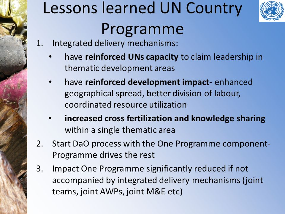 Lessons learned UN Country Programme 1.Integrated delivery mechanisms: have reinforced UNs capacity to claim leadership in thematic development areas have reinforced development impact- enhanced geographical spread, better division of labour, coordinated resource utilization increased cross fertilization and knowledge sharing within a single thematic area 2.Start DaO process with the One Programme component- Programme drives the rest 3.Impact One Programme significantly reduced if not accompanied by integrated delivery mechanisms (joint teams, joint AWPs, joint M&E etc)