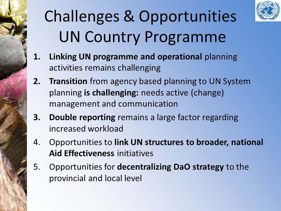 Challenges & Opportunities UN Country Programme 1.Linking UN programme and operational planning activities remains challenging 2.Transition from agenc
