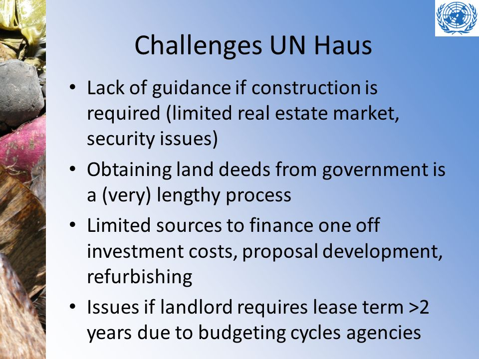 Challenges UN Haus Lack of guidance if construction is required (limited real estate market, security issues) Obtaining land deeds from government is a (very) lengthy process Limited sources to finance one off investment costs, proposal development, refurbishing Issues if landlord requires lease term >2 years due to budgeting cycles agencies