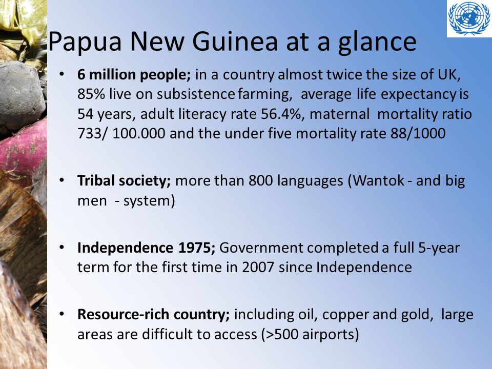 Papua New Guinea at a glance 6 million people; in a country almost twice the size of UK, 85% live on subsistence farming, average life expectancy is 5