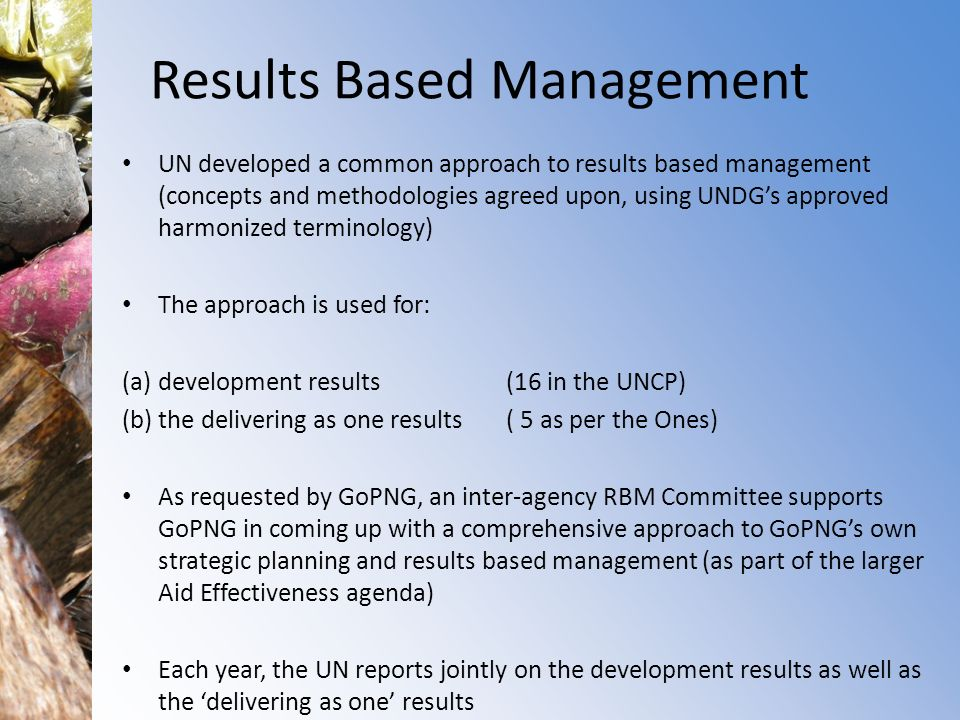 Results Based Management UN developed a common approach to results based management (concepts and methodologies agreed upon, using UNDGs approved harmonized terminology) The approach is used for: (a) development results (16 in the UNCP) (b) the delivering as one results ( 5 as per the Ones) As requested by GoPNG, an inter-agency RBM Committee supports GoPNG in coming up with a comprehensive approach to GoPNGs own strategic planning and results based management (as part of the larger Aid Effectiveness agenda) Each year, the UN reports jointly on the development results as well as the delivering as one results