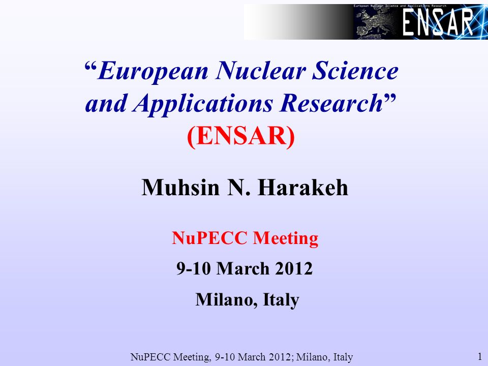 NuPECC Meeting, 9-10 March 2012; Milano, Italy 1 European Nuclear Science and Applications Research (ENSAR) Muhsin N.