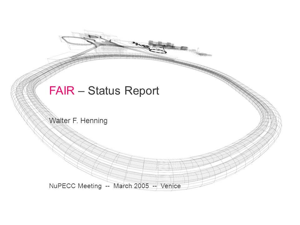 FAIR – Status Report Walter F. Henning NuPECC Meeting -- March 2005 -- Venice