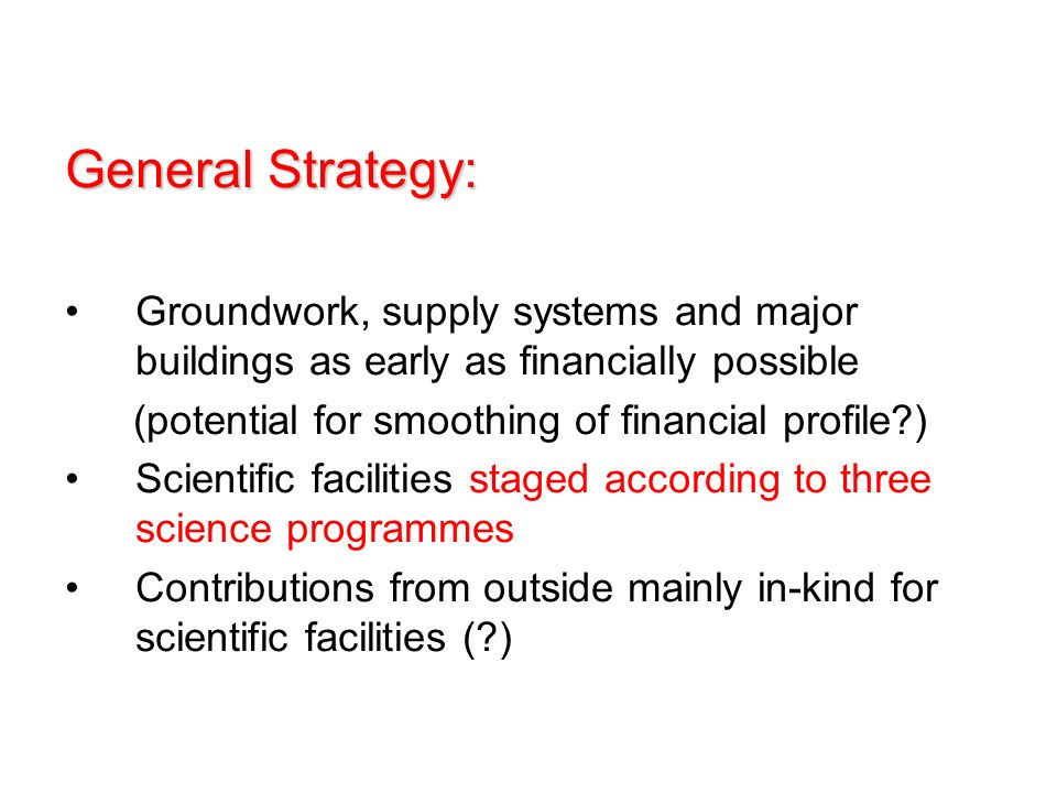 General Strategy: Groundwork, supply systems and major buildings as early as financially possible (potential for smoothing of financial profile ) Scientific facilities staged according to three science programmes Contributions from outside mainly in-kind for scientific facilities ( )