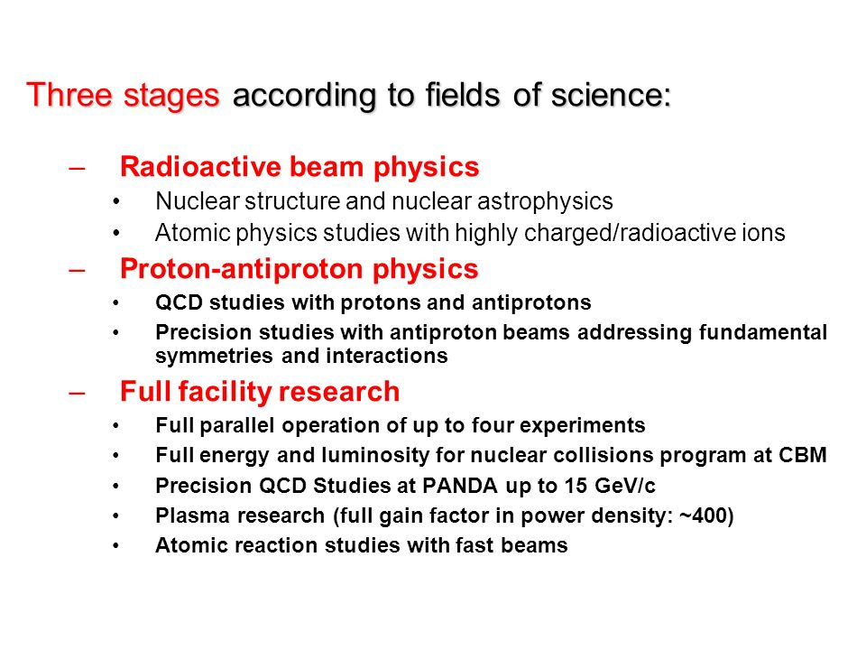 Three stages according to fields of science: –Radioactive beam physics Nuclear structure and nuclear astrophysics Atomic physics studies with highly charged/radioactive ions –Proton-antiproton physics QCD studies with protons and antiprotons Precision studies with antiproton beams addressing fundamental symmetries and interactions –Full facility research Full parallel operation of up to four experiments Full energy and luminosity for nuclear collisions program at CBM Precision QCD Studies at PANDA up to 15 GeV/c Plasma research (full gain factor in power density: ~400) Atomic reaction studies with fast beams