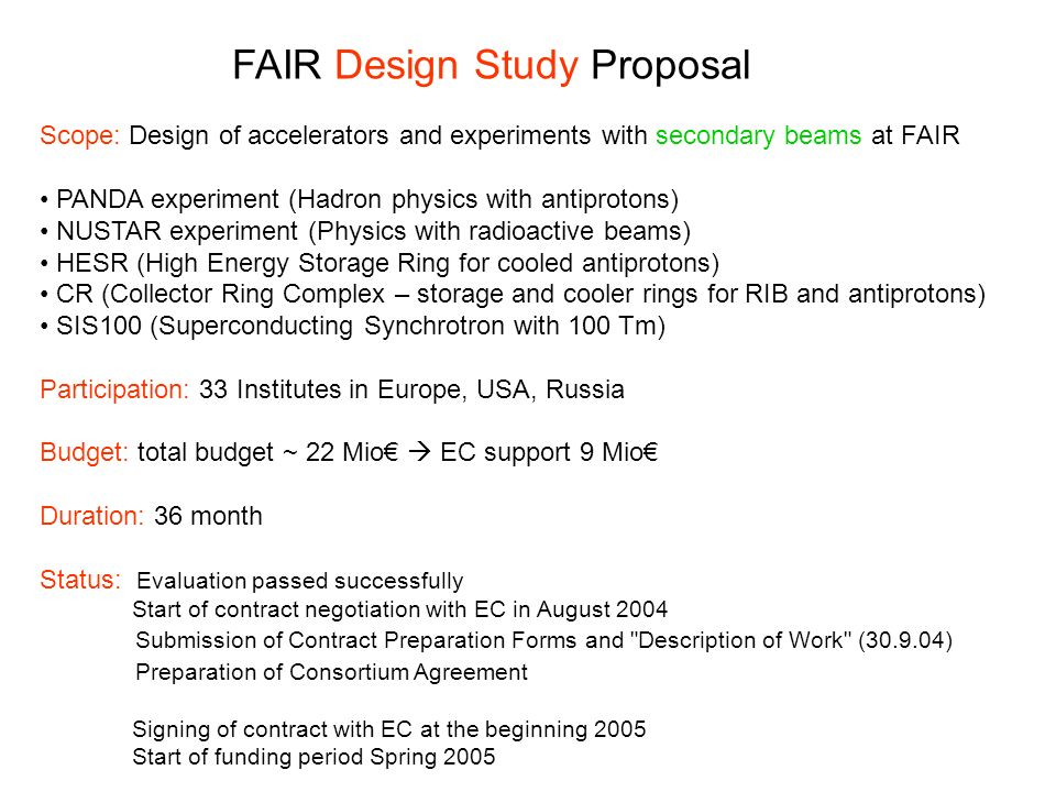 FAIR Design Study Proposal Scope: Design of accelerators and experiments with secondary beams at FAIR PANDA experiment (Hadron physics with antiprotons) NUSTAR experiment (Physics with radioactive beams) HESR (High Energy Storage Ring for cooled antiprotons) CR (Collector Ring Complex – storage and cooler rings for RIB and antiprotons) SIS100 (Superconducting Synchrotron with 100 Tm) Participation: 33 Institutes in Europe, USA, Russia Budget: total budget ~ 22 Mio EC support 9 Mio Duration: 36 month Status: Evaluation passed successfully Start of contract negotiation with EC in August 2004 Submission of Contract Preparation Forms and Description of Work (30.9.04) Preparation of Consortium Agreement Signing of contract with EC at the beginning 2005 Start of funding period Spring 2005