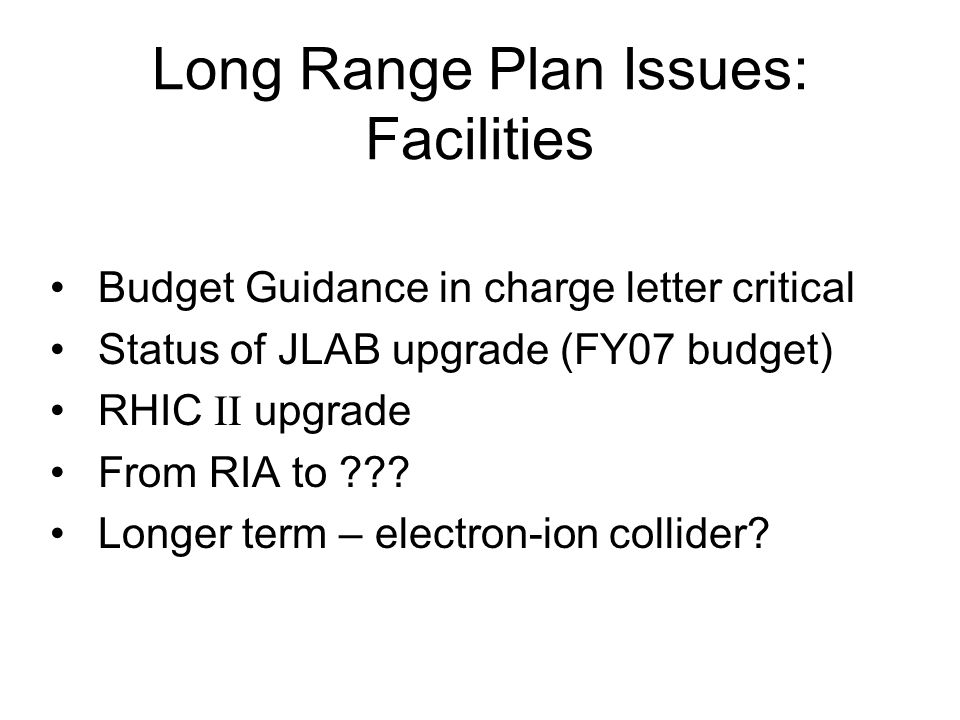 Long Range Plan Issues: Facilities Budget Guidance in charge letter critical Status of JLAB upgrade (FY07 budget) RHIC II upgrade From RIA to .