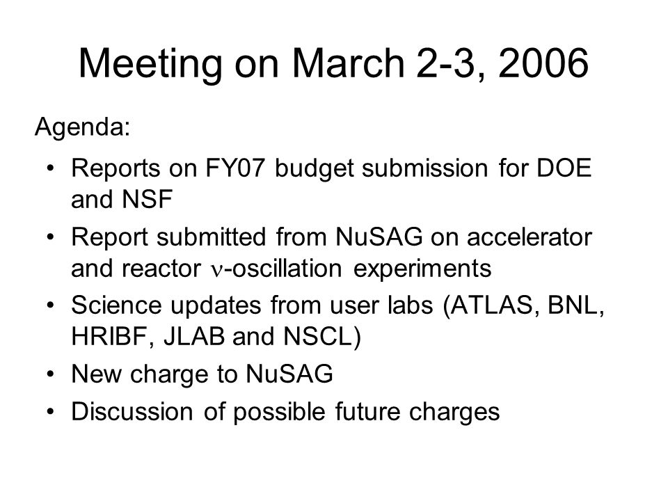 Meeting on March 2-3, 2006 Reports on FY07 budget submission for DOE and NSF Report submitted from NuSAG on accelerator and reactor -oscillation experiments Science updates from user labs (ATLAS, BNL, HRIBF, JLAB and NSCL) New charge to NuSAG Discussion of possible future charges Agenda: