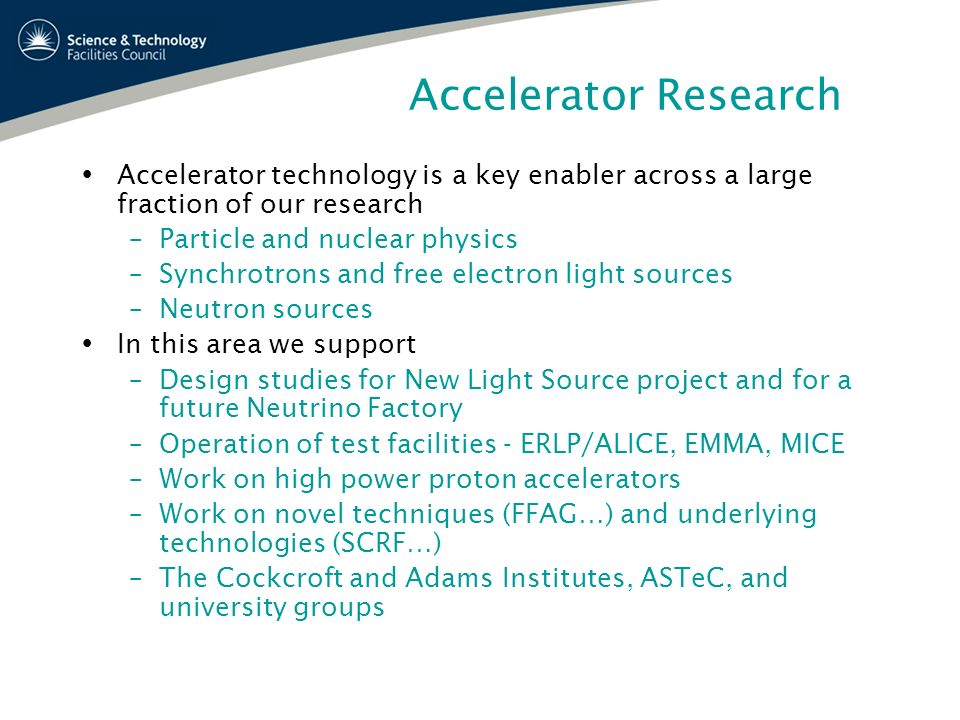 Accelerator Research Accelerator technology is a key enabler across a large fraction of our research –Particle and nuclear physics –Synchrotrons and f