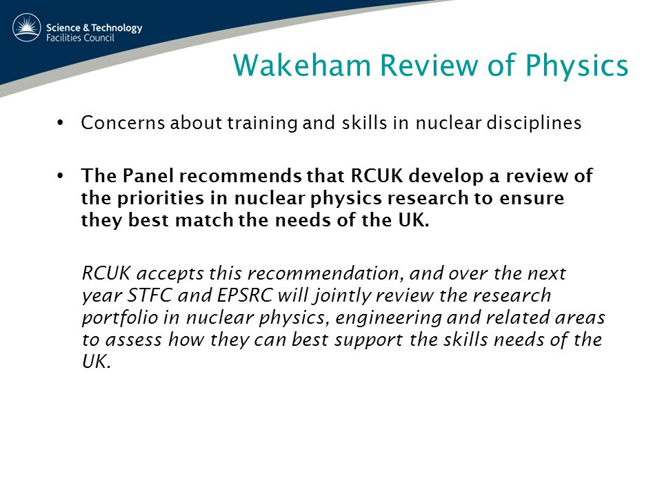 Wakeham Review of Physics Concerns about training and skills in nuclear disciplines The Panel recommends that RCUK develop a review of the priorities
