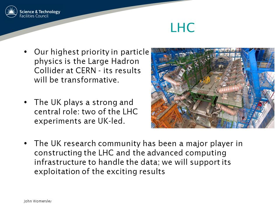 John Womersley LHC Our highest priority in particle physics is the Large Hadron Collider at CERN - its results will be transformative. The UK plays a