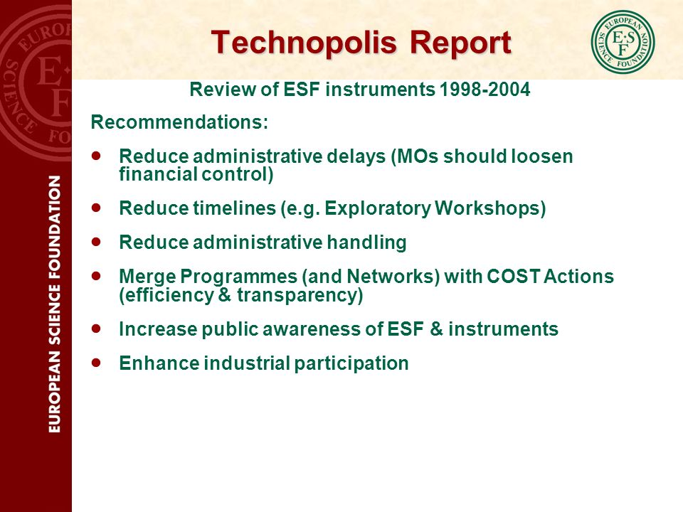 Technopolis Report Review of ESF instruments 1998-2004 Recommendations: Reduce administrative delays (MOs should loosen financial control) Reduce time