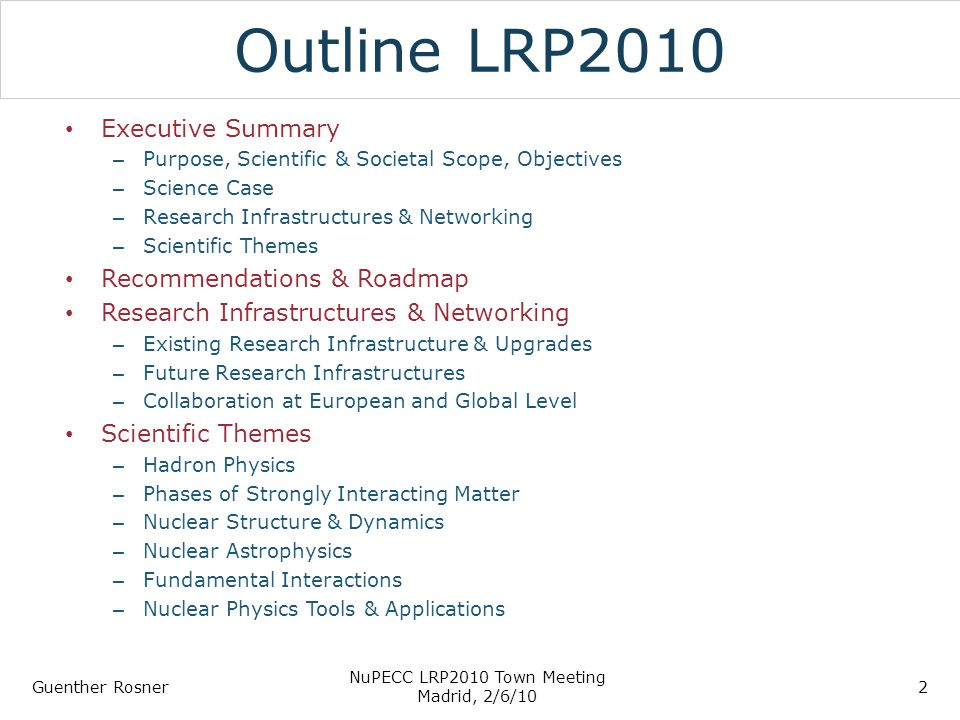 Outline LRP2010 Executive Summary – Purpose, Scientific & Societal Scope, Objectives – Science Case – Research Infrastructures & Networking – Scientific Themes Recommendations & Roadmap Research Infrastructures & Networking – Existing Research Infrastructure & Upgrades – Future Research Infrastructures – Collaboration at European and Global Level Scientific Themes – Hadron Physics – Phases of Strongly Interacting Matter – Nuclear Structure & Dynamics – Nuclear Astrophysics – Fundamental Interactions – Nuclear Physics Tools & Applications Guenther Rosner NuPECC LRP2010 Town Meeting Madrid, 2/6/10 2