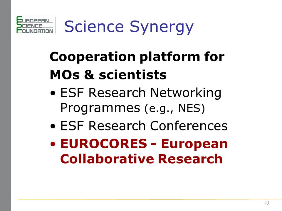 10 Science Synergy Cooperation platform for MOs & scientists ESF Research Networking Programmes (e.g., NES) ESF Research Conferences EUROCORES - European Collaborative Research