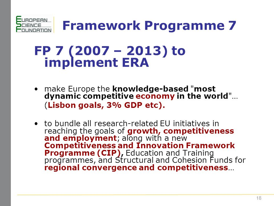 18 Framework Programme 7 FP 7 (2007 – 2013) to implement ERA make Europe the knowledge-based most dynamic competitive economy in the world … (Lisbon goals, 3% GDP etc).