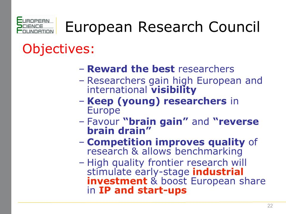 22 European Research Council –Reward the best researchers –Researchers gain high European and international visibility –Keep (young) researchers in Europe –Favour brain gain and reverse brain drain –Competition improves quality of research & allows benchmarking –High quality frontier research will stimulate early-stage industrial investment & boost European share in IP and start-ups Objectives: