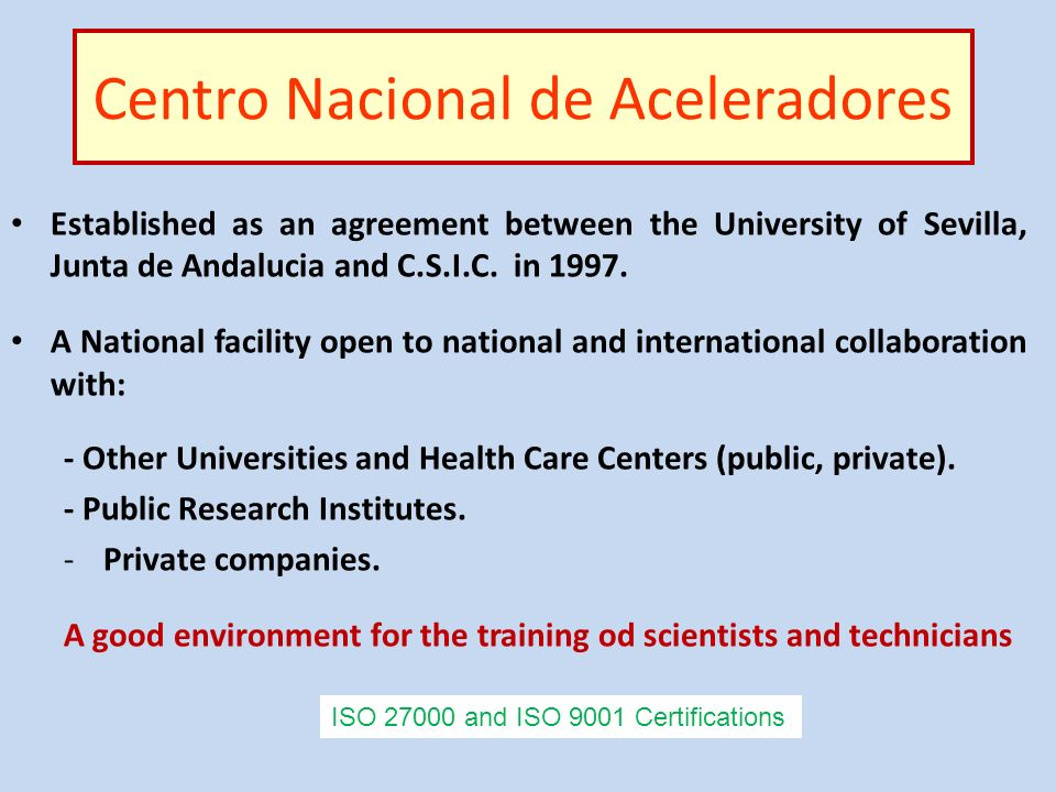 Centro Nacional de Aceleradores Established as an agreement between the University of Sevilla, Junta de Andalucia and C.S.I.C. in 1997. A National fac