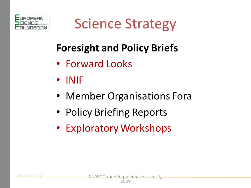 www.esf.org Science Strategy Foresight and Policy Briefs Forward Looks INIF Member Organisations Fora Policy Briefing Reports Exploratory Workshops NuPECC meeting Vienna March 13, 2009