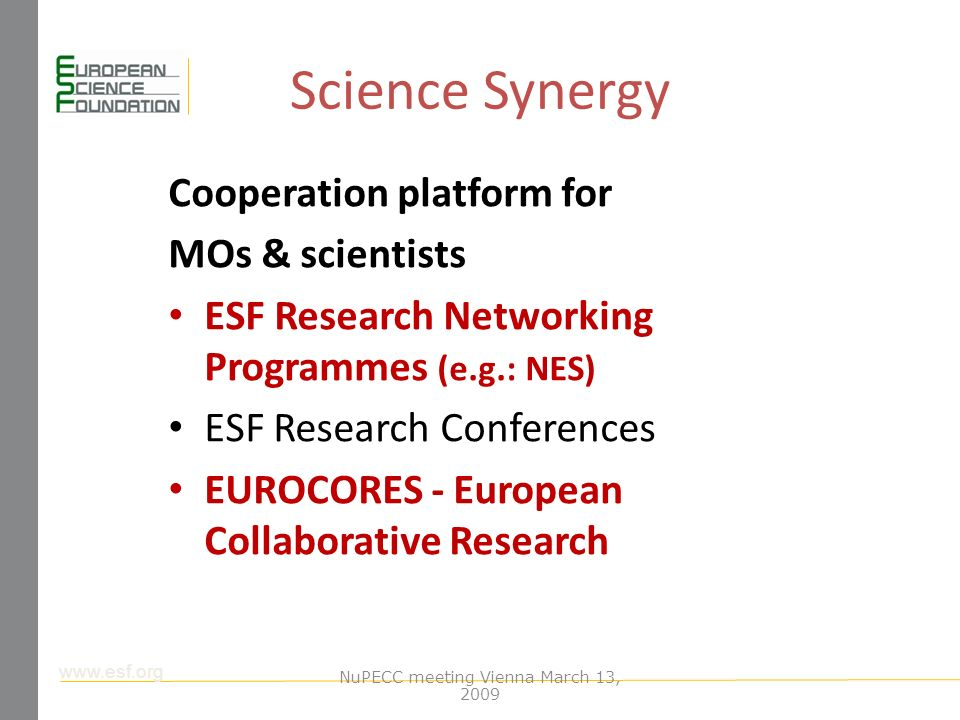 www.esf.org Science Synergy Cooperation platform for MOs & scientists ESF Research Networking Programmes (e.g.: NES) ESF Research Conferences EUROCORES - European Collaborative Research NuPECC meeting Vienna March 13, 2009