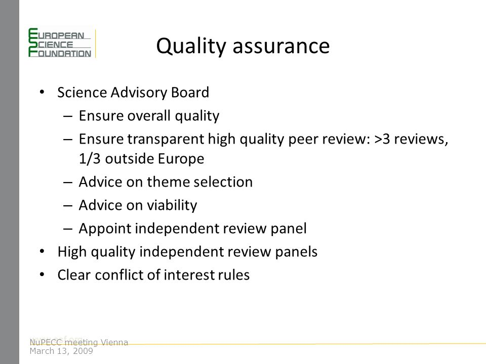 www.esf.org Quality assurance Science Advisory Board – Ensure overall quality – Ensure transparent high quality peer review: >3 reviews, 1/3 outside Europe – Advice on theme selection – Advice on viability – Appoint independent review panel High quality independent review panels Clear conflict of interest rules NuPECC meeting Vienna March 13, 2009