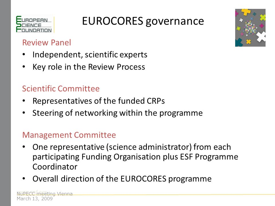 www.esf.org EUROCORES governance Review Panel Independent, scientific experts Key role in the Review Process Scientific Committee Representatives of the funded CRPs Steering of networking within the programme Management Committee One representative (science administrator) from each participating Funding Organisation plus ESF Programme Coordinator Overall direction of the EUROCORES programme NuPECC meeting Vienna March 13, 2009